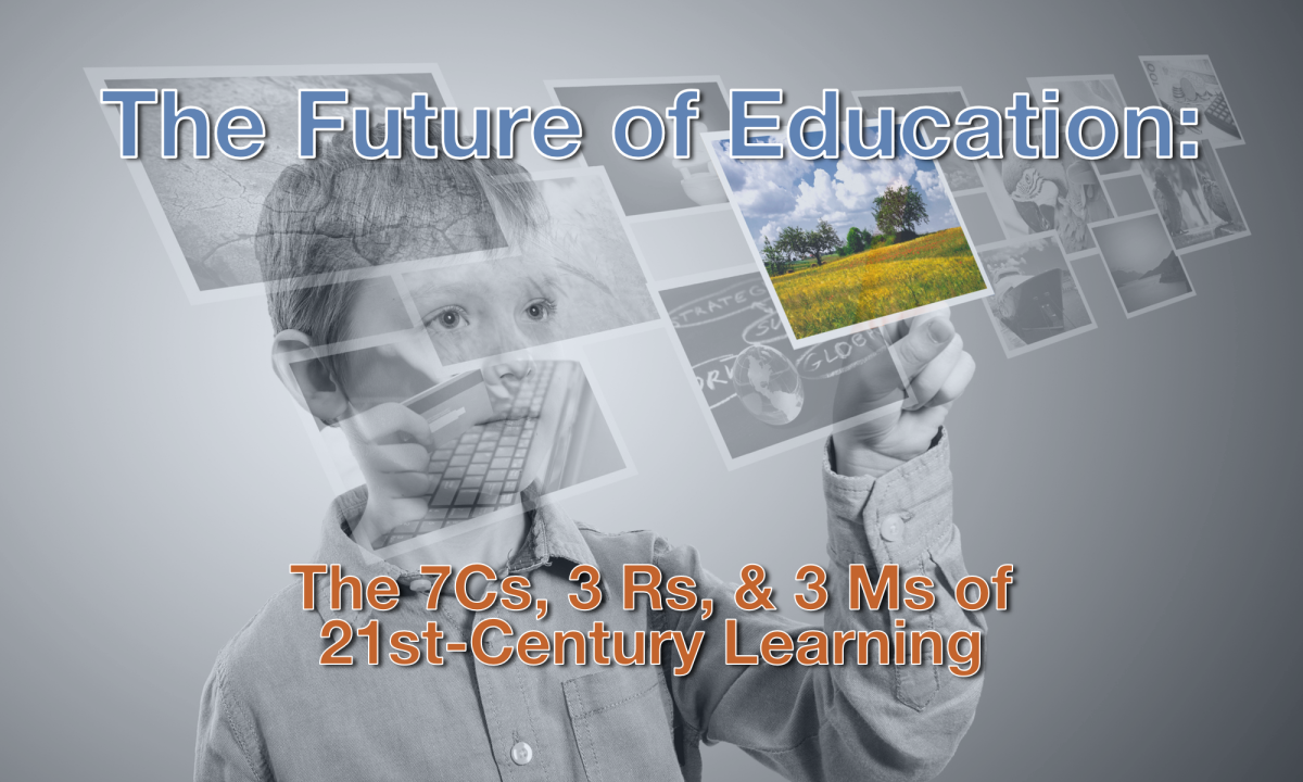 The Future of Education: The 7Cs, 3 Rs, & 3 Ms of 21st-Century Learning