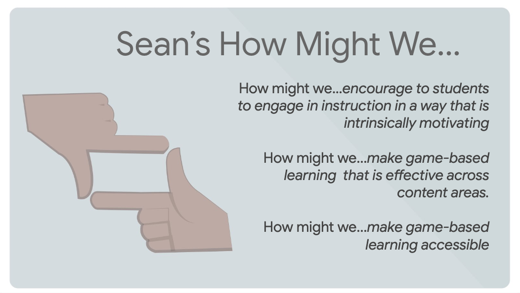 Sean's How Might We How might we…encourage to students to engage in instruction in a way that is intrinsically motivating How might we...make game-based learning  that is effective across content areas. How might we...make game-based learning accessible